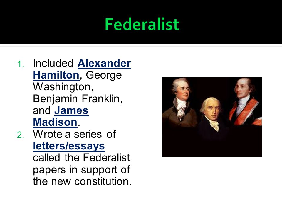 Federalist Included Alexander Hamilton, George Washington, Benjamin Franklin, and James Madison.