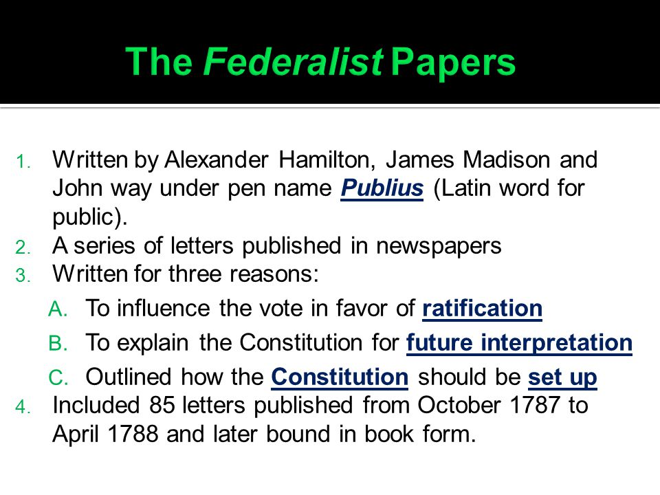 The Federalist Papers Written by Alexander Hamilton, James Madison and John way under pen name Publius (Latin word for public).