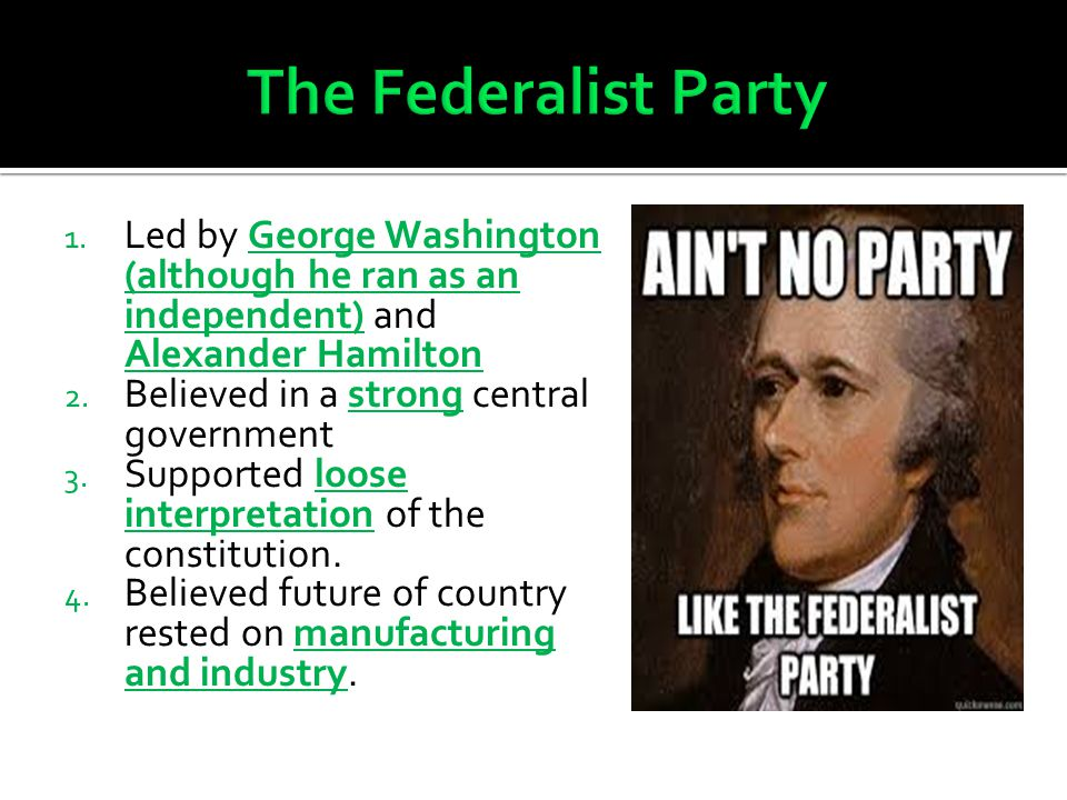 The Federalist Party A. Led by George Washington (although he ran as an independent) and Alexander Hamilton.