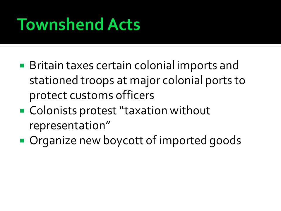 Townshend Acts Britain taxes certain colonial imports and stationed troops at major colonial ports to protect customs officers.