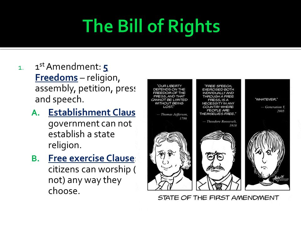 The Bill of Rights 1st Amendment: 5 Freedoms – religion, assembly, petition, press, and speech.
