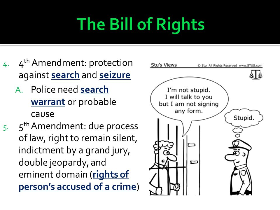 The Bill of Rights 4th Amendment: protection against search and seizure. Police need search warrant or probable cause.