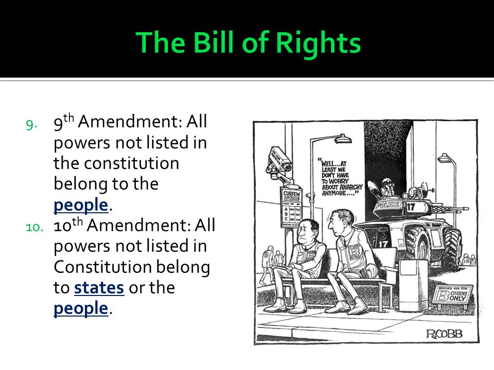 The Bill of Rights 9th Amendment: All powers not listed in the constitution belong to the people.