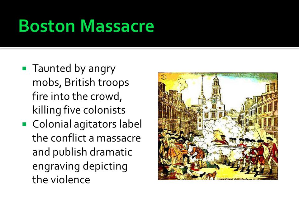 Boston Massacre Taunted by angry mobs, British troops fire into the crowd, killing five colonists.