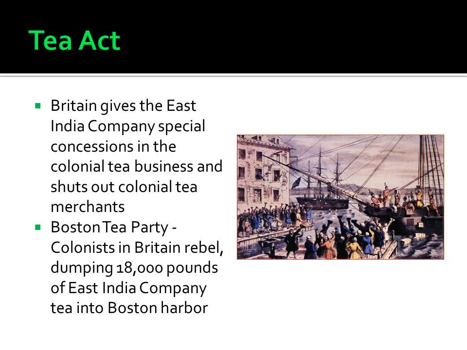Tea Act Britain gives the East India Company special concessions in the colonial tea business and shuts out colonial tea merchants.