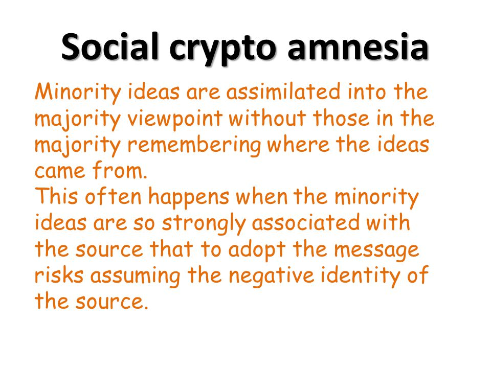 Social crypto amnesia Minority ideas are assimilated into the majority viewpoint without those in the majority remembering where the ideas came from.
