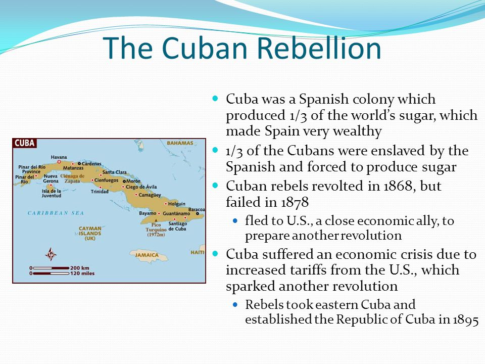 The Cuban Rebellion Cuba was a Spanish colony which produced 1/3 of the world's sugar, which made Spain very wealthy.