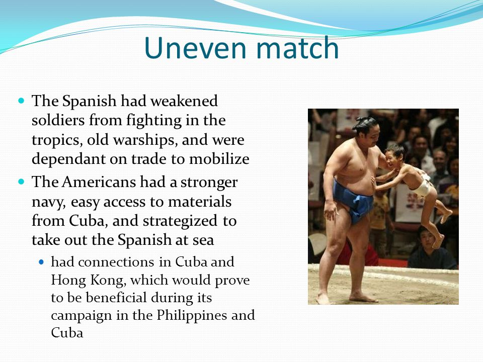 Uneven match The Spanish had weakened soldiers from fighting in the tropics, old warships, and were dependant on trade to mobilize.