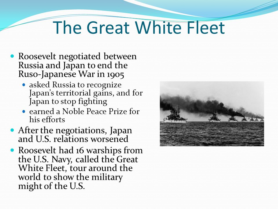 The Great White Fleet Roosevelt negotiated between Russia and Japan to end the Ruso-Japanese War in 1905.