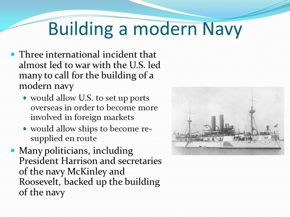 Building a modern Navy Three international incident that almost led to war with the U.S. led many to call for the building of a modern navy.