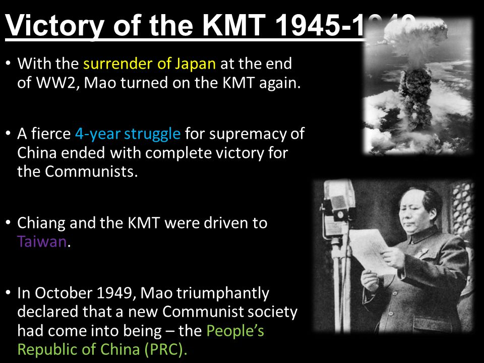 Victory of the KMT 1945-1949 With the surrender of Japan at the end of WW2, Mao turned on the KMT again.