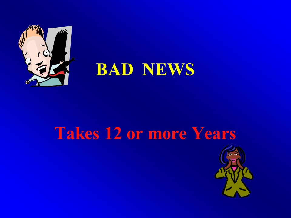 BAD NEWS Takes 12 or more Years