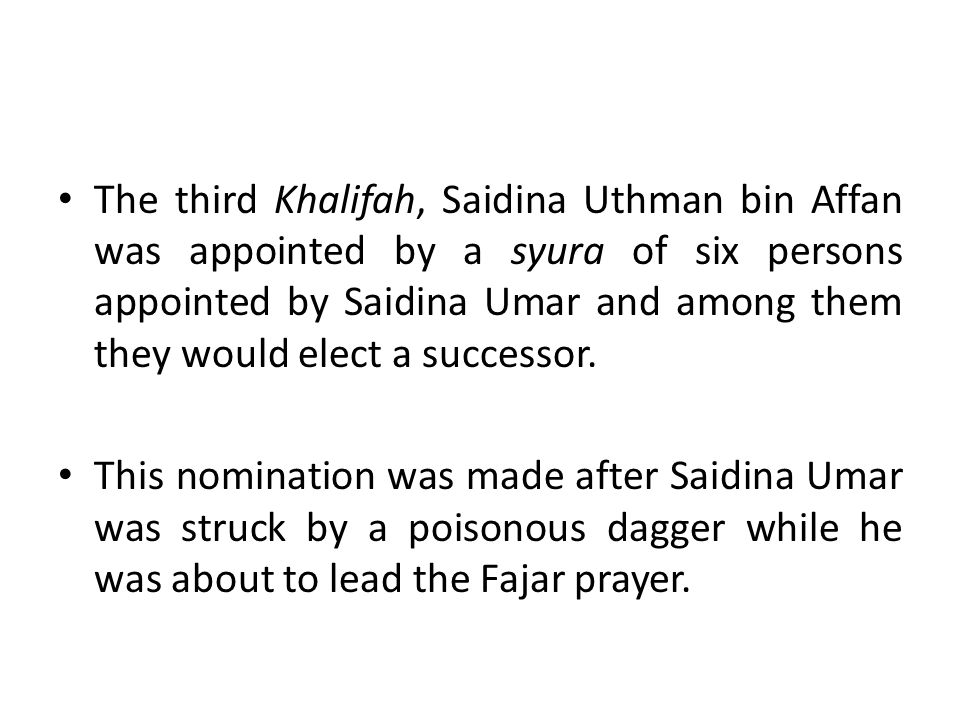 The third Khalifah, Saidina Uthman bin Affan was appointed by a syura of six persons appointed by Saidina Umar and among them they would elect a successor.
