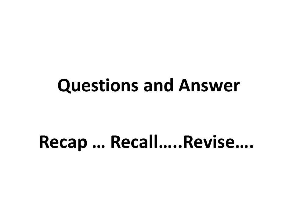 Recap … Recall…..Revise….