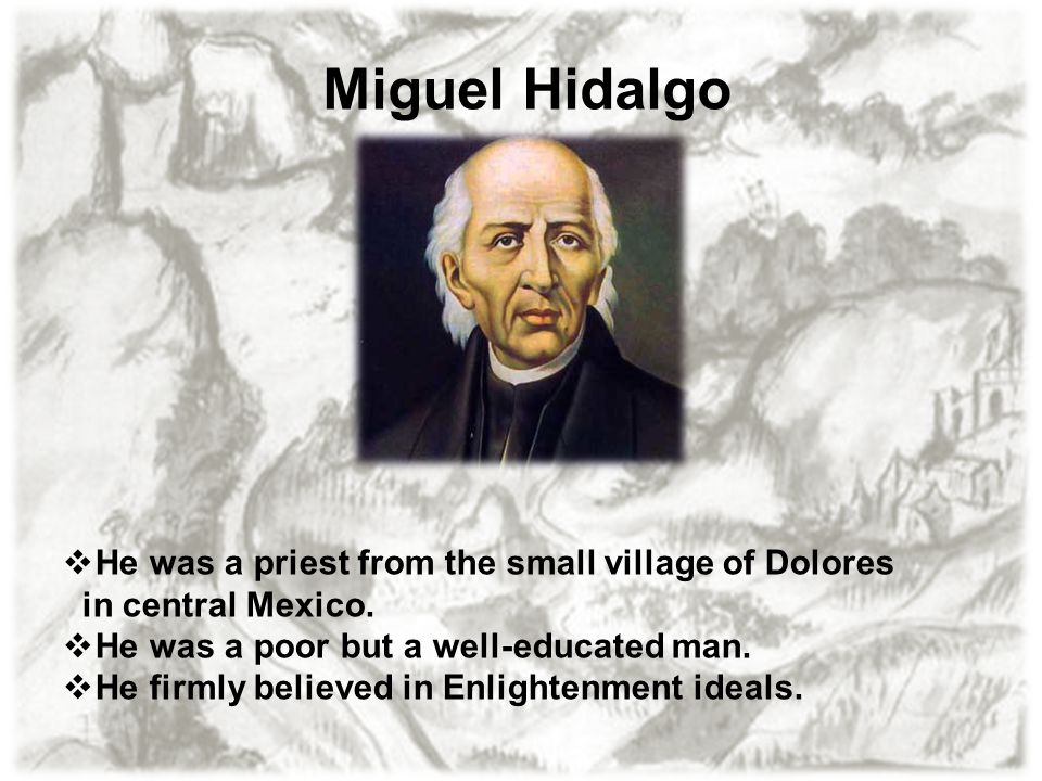 Miguel Hidalgo He was a priest from the small village of Dolores