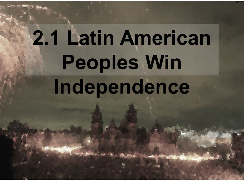 2.1 Latin American Peoples Win Independence