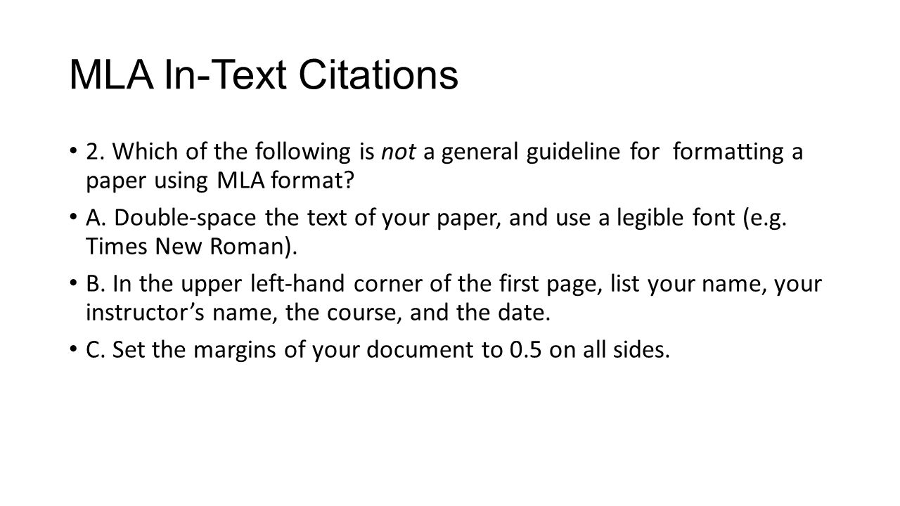 MLA In-Text Citations 2. Which of the following is not a general guideline for formatting a paper using MLA format