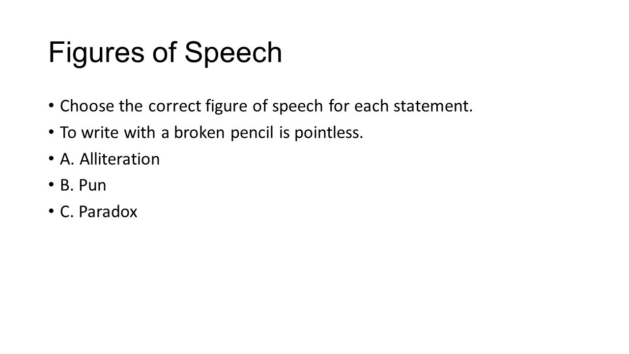Figures of Speech Choose the correct figure of speech for each statement. To write with a broken pencil is pointless.
