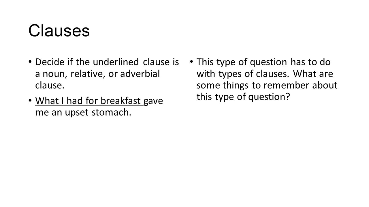Clauses Decide if the underlined clause is a noun, relative, or adverbial clause. What I had for breakfast gave me an upset stomach.