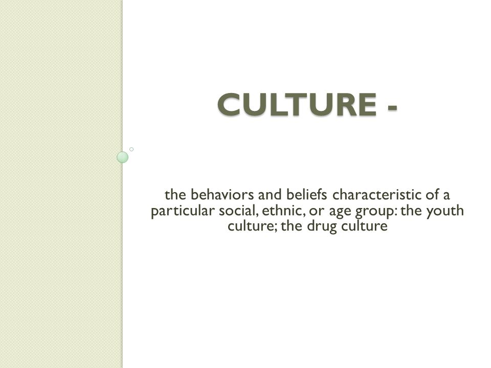 Culture - the behaviors and beliefs characteristic of a particular social, ethnic, or age group: the youth culture; the drug culture.