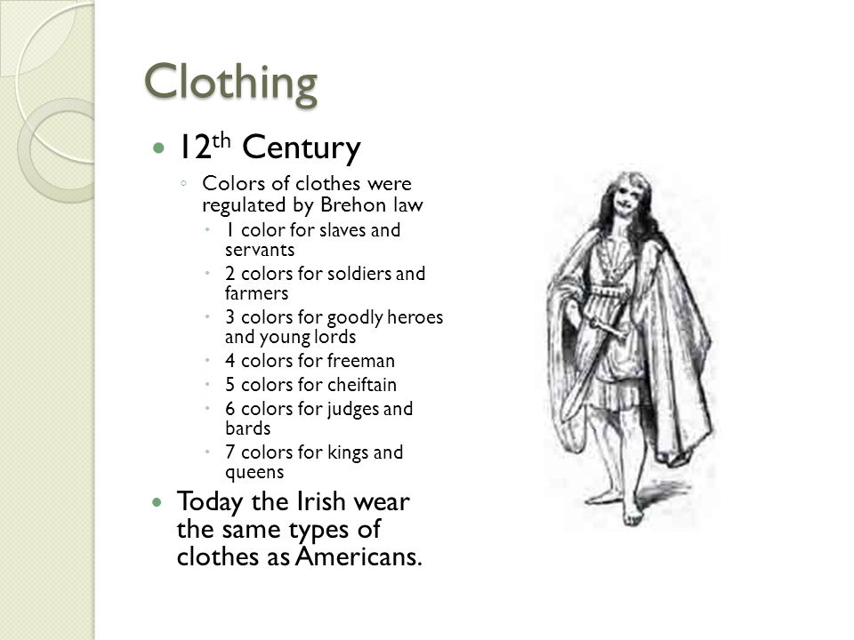 Clothing 12th Century. Colors of clothes were regulated by Brehon law. 1 color for slaves and servants.