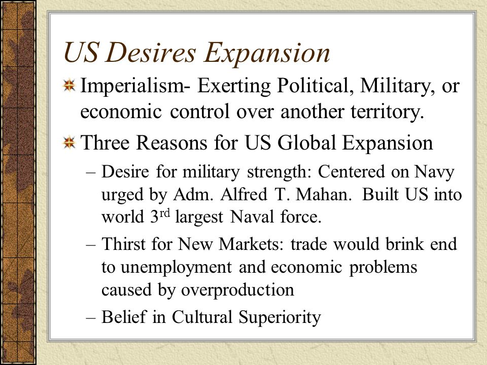 US Desires Expansion Imperialism- Exerting Political, Military, or economic control over another territory.