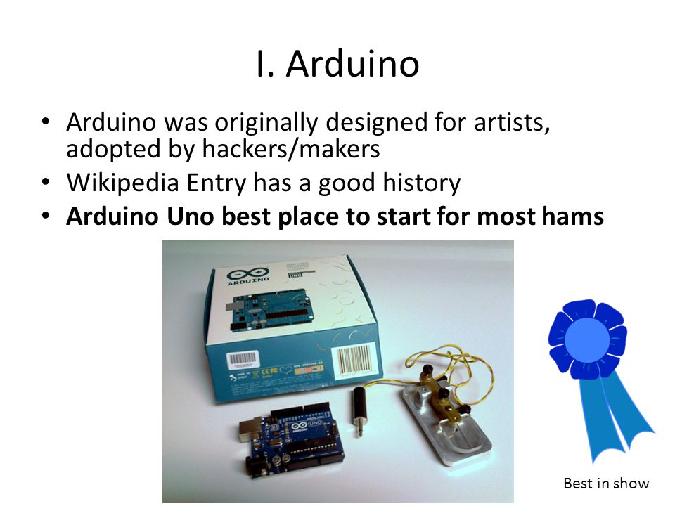 I. Arduino Arduino was originally designed for artists, adopted by hackers/makers. Wikipedia Entry has a good history.