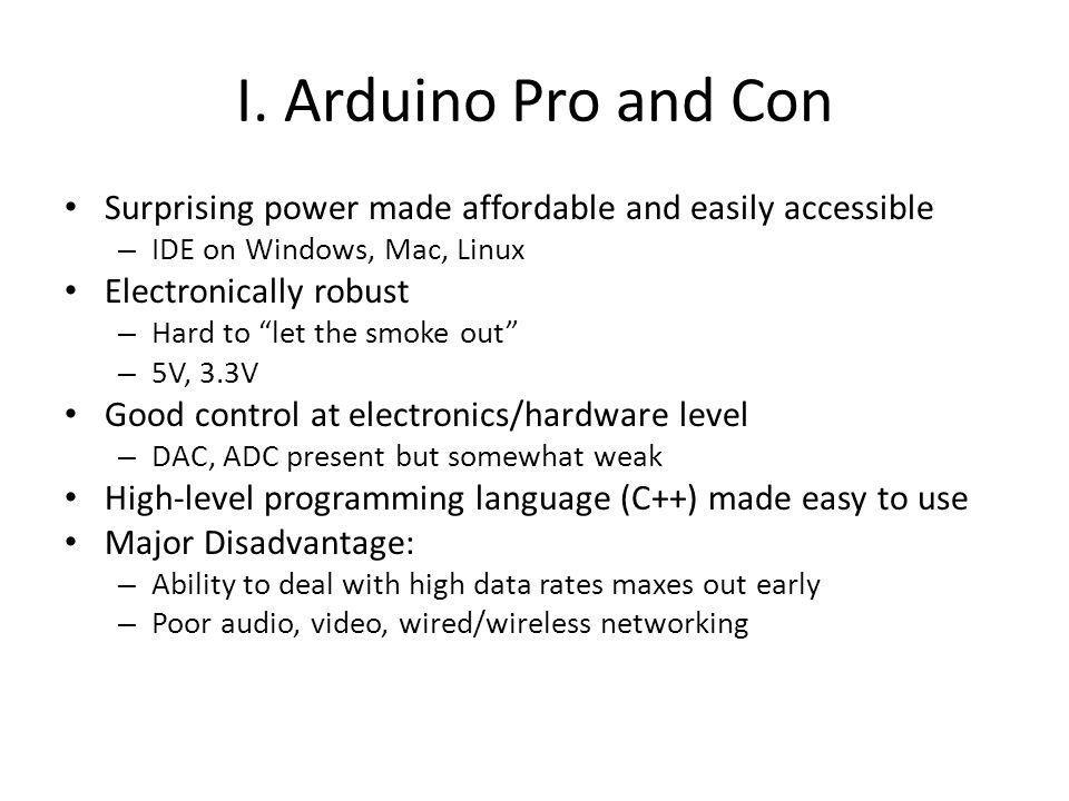 I. Arduino Pro and Con Surprising power made affordable and easily accessible. IDE on Windows, Mac, Linux.