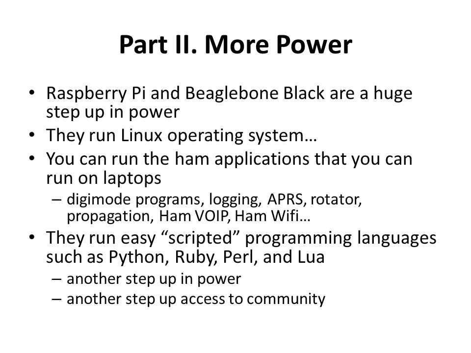 Part II. More Power Raspberry Pi and Beaglebone Black are a huge step up in power. They run Linux operating system…