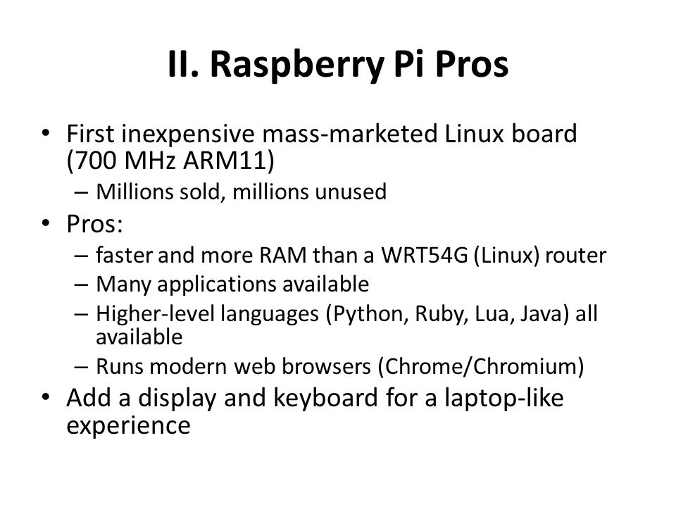 II. Raspberry Pi Pros First inexpensive mass-marketed Linux board (700 MHz ARM11) Millions sold, millions unused.