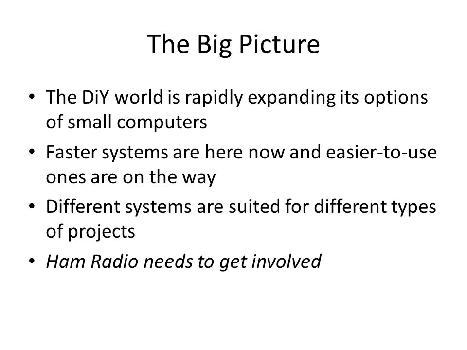 The Big Picture The DiY world is rapidly expanding its options of small computers. Faster systems are here now and easier-to-use ones are on the way.