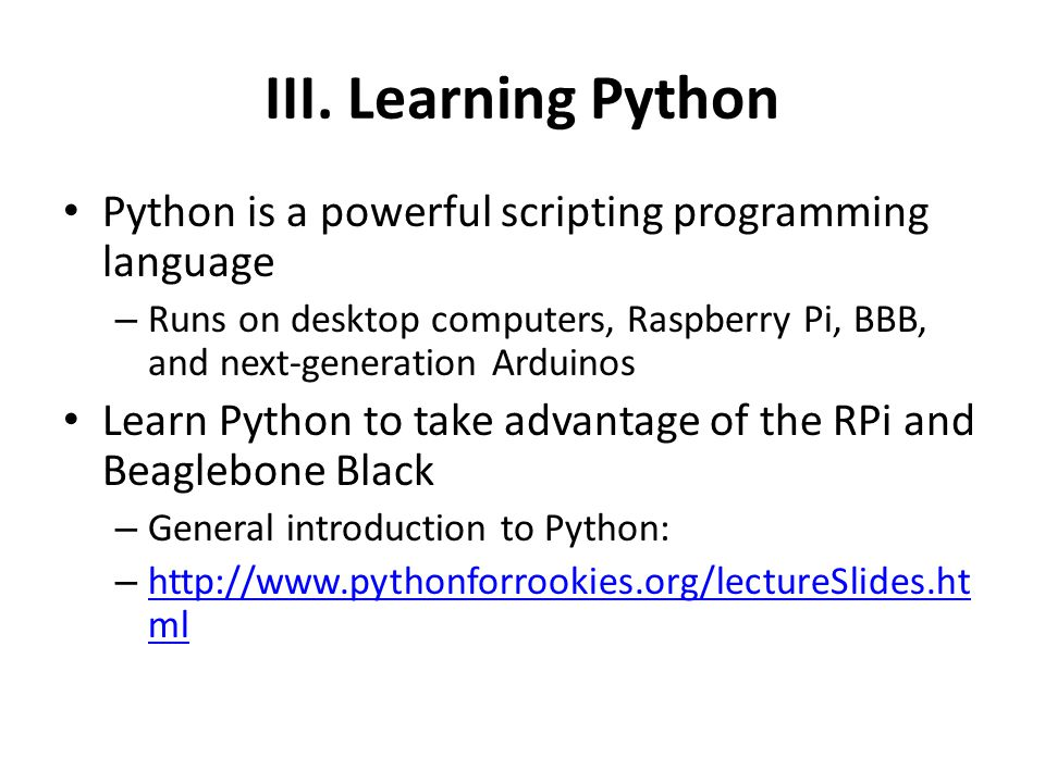 III. Learning Python Python is a powerful scripting programming language. Runs on desktop computers, Raspberry Pi, BBB, and next-generation Arduinos.