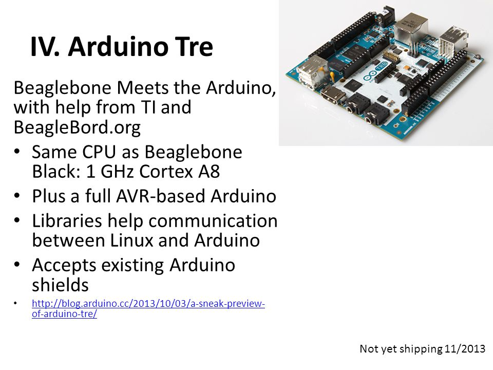 IV. Arduino Tre Beaglebone Meets the Arduino, with help from TI and BeagleBord.org. Same CPU as Beaglebone Black: 1 GHz Cortex A8.