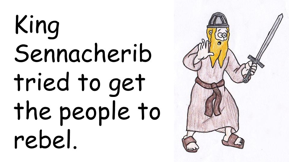 King Sennacherib tried to get the people to rebel.