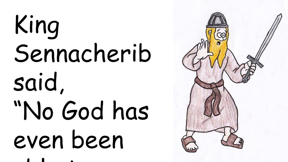 King Sennacherib said, No God has even been able to rescue his people from me!