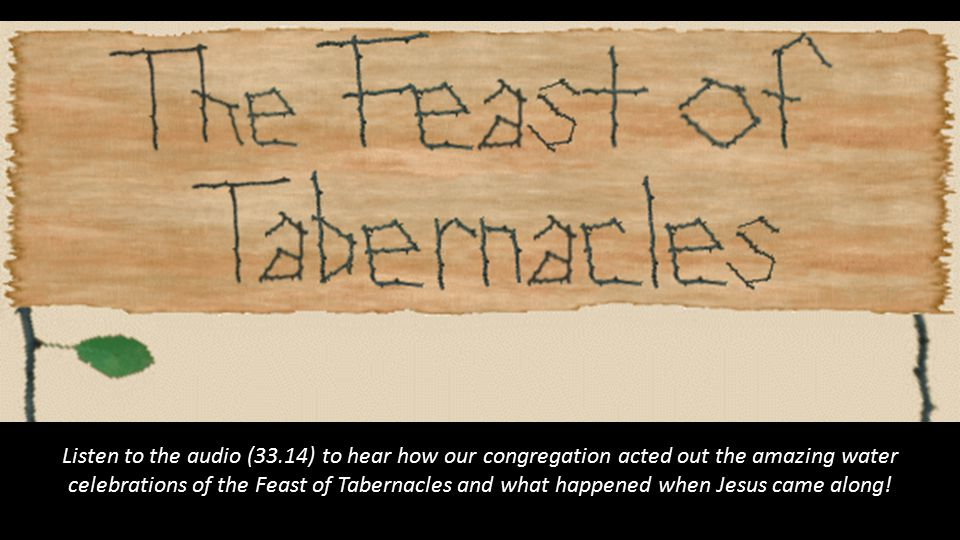 Listen to the audio (33.14) to hear how our congregation acted out the amazing water celebrations of the Feast of Tabernacles and what happened when Jesus came along!