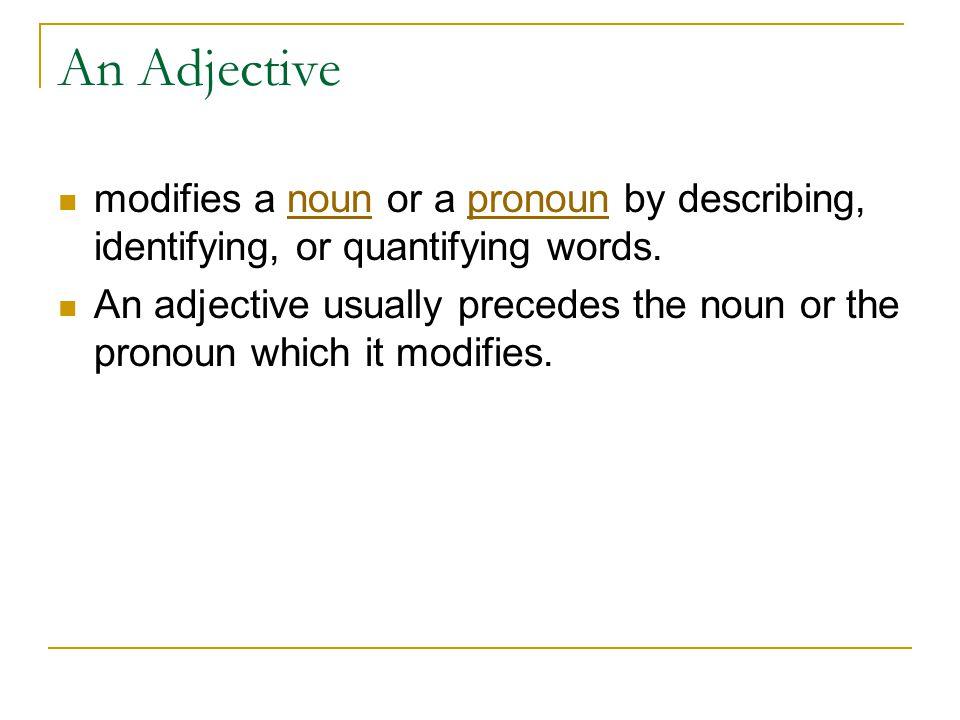 An Adjective modifies a noun or a pronoun by describing, identifying, or quantifying words.