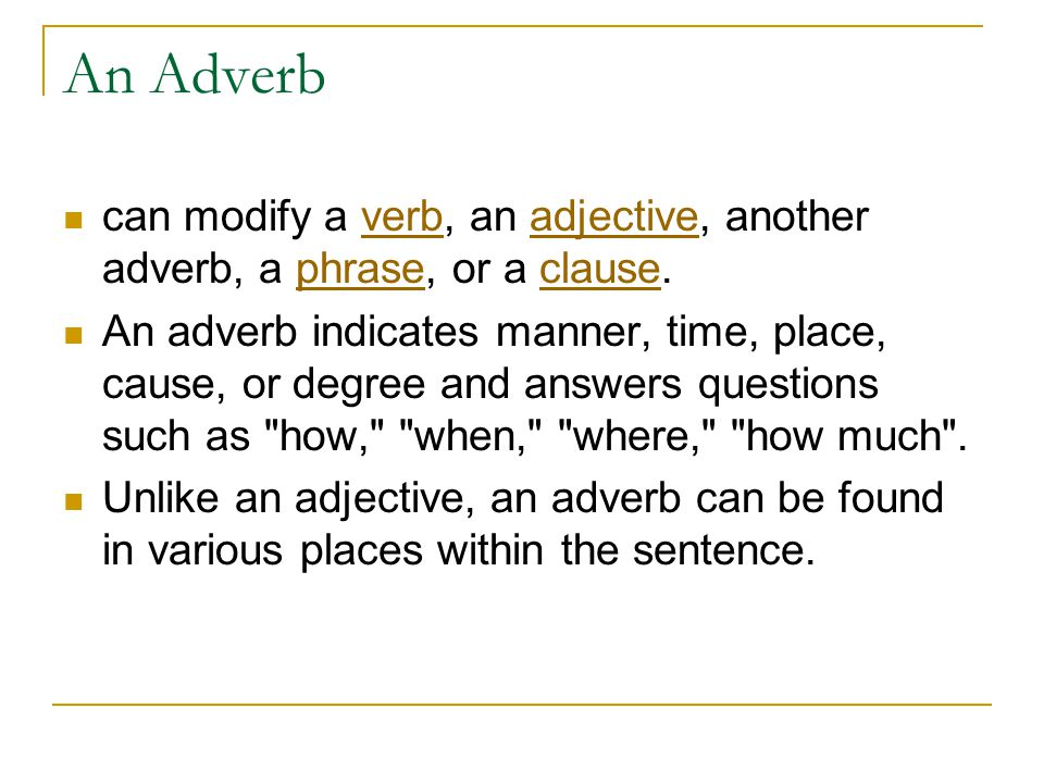 An Adverb can modify a verb, an adjective, another adverb, a phrase, or a clause.