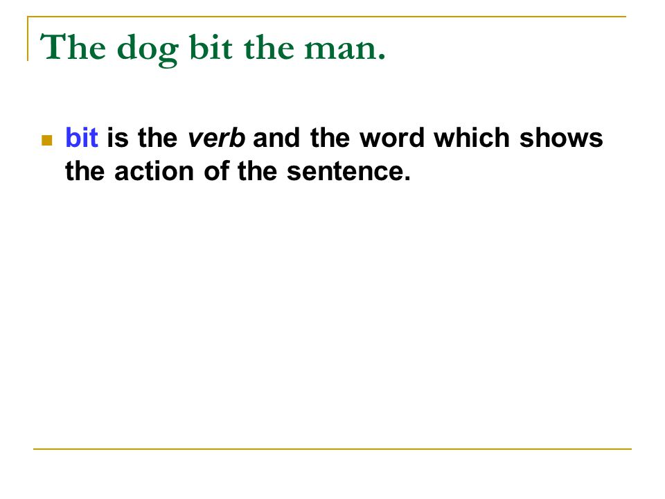 The dog bit the man. bit is the verb and the word which shows the action of the sentence.