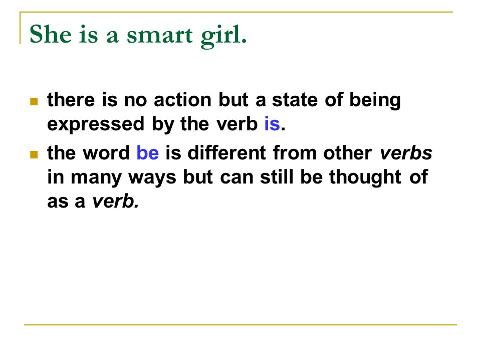 She is a smart girl. there is no action but a state of being expressed by the verb is.