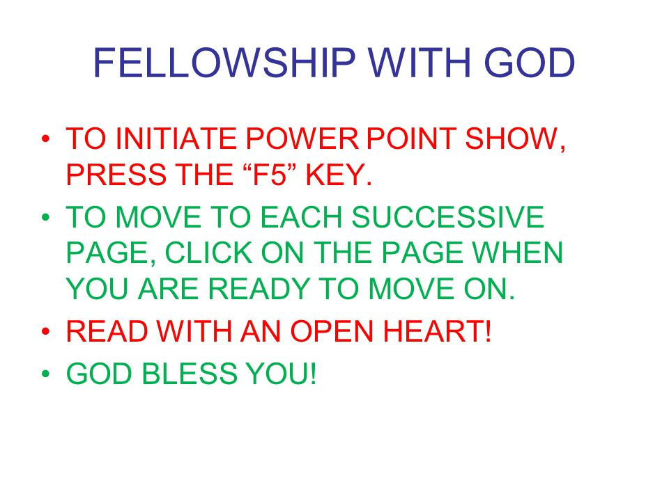 FELLOWSHIP WITH GOD TO INITIATE POWER POINT SHOW, PRESS THE F5 KEY.