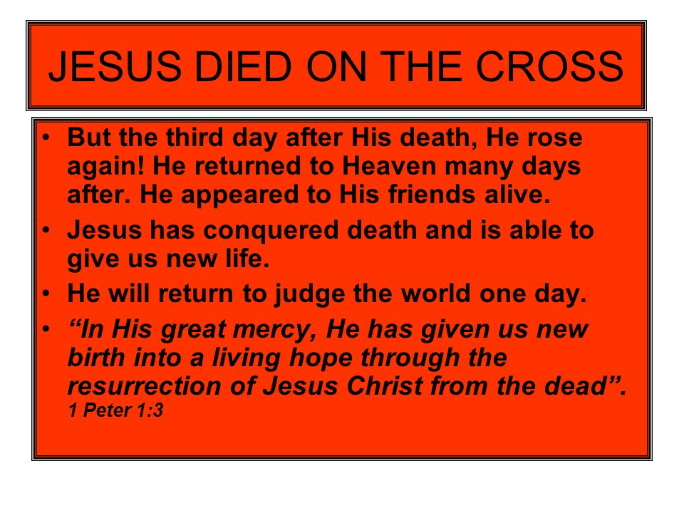 JESUS DIED ON THE CROSS But the third day after His death, He rose again! He returned to Heaven many days after. He appeared to His friends alive.