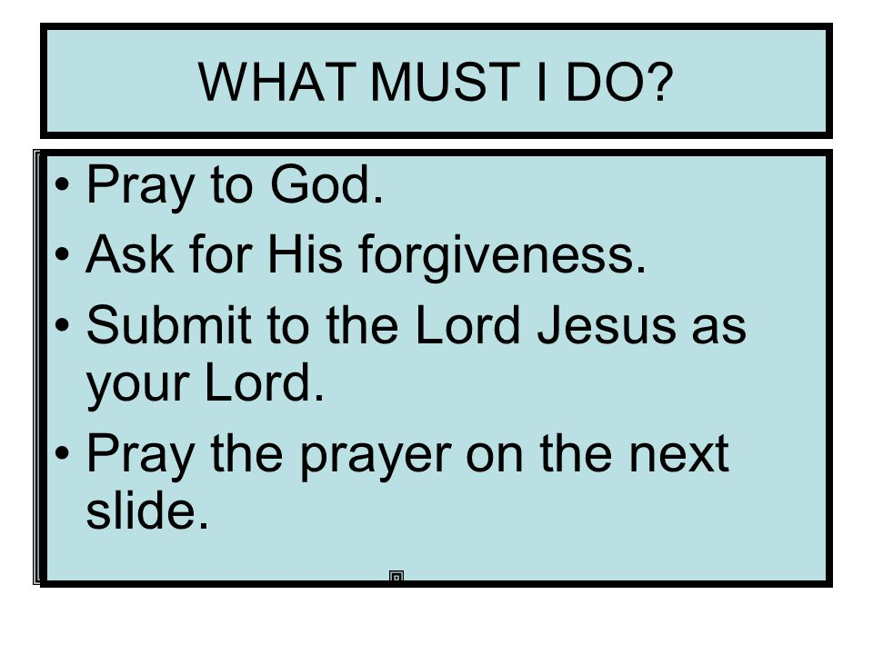 WHAT MUST I DO. Pray to God. Ask for His forgiveness.