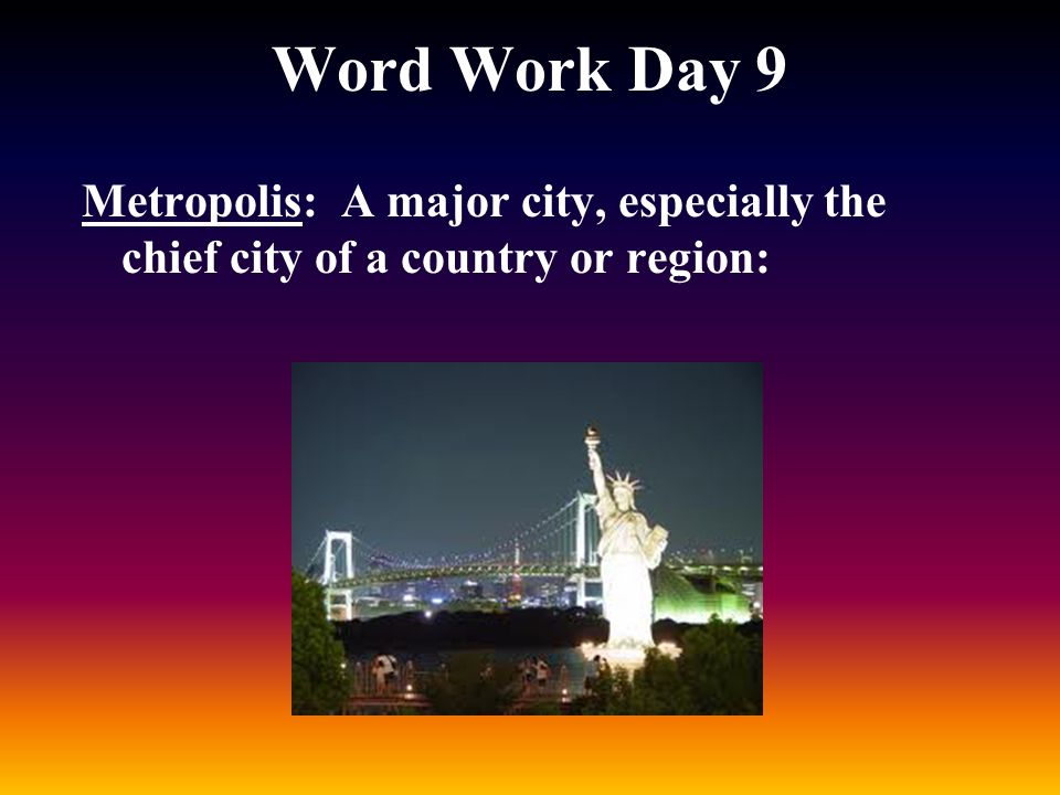 Word Work Day 9 Metropolis: A major city, especially the chief city of a country or region: