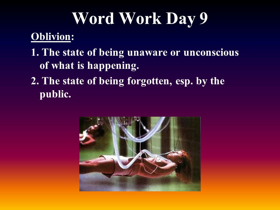 Word Work Day 9 Oblivion: 1. The state of being unaware or unconscious of what is happening.