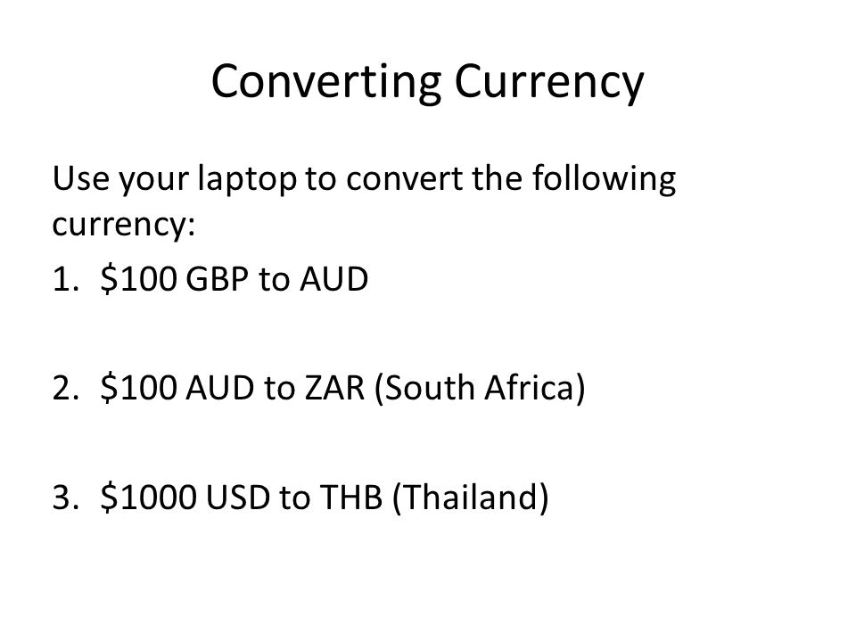Converting Currency Use your laptop to convert the following currency: