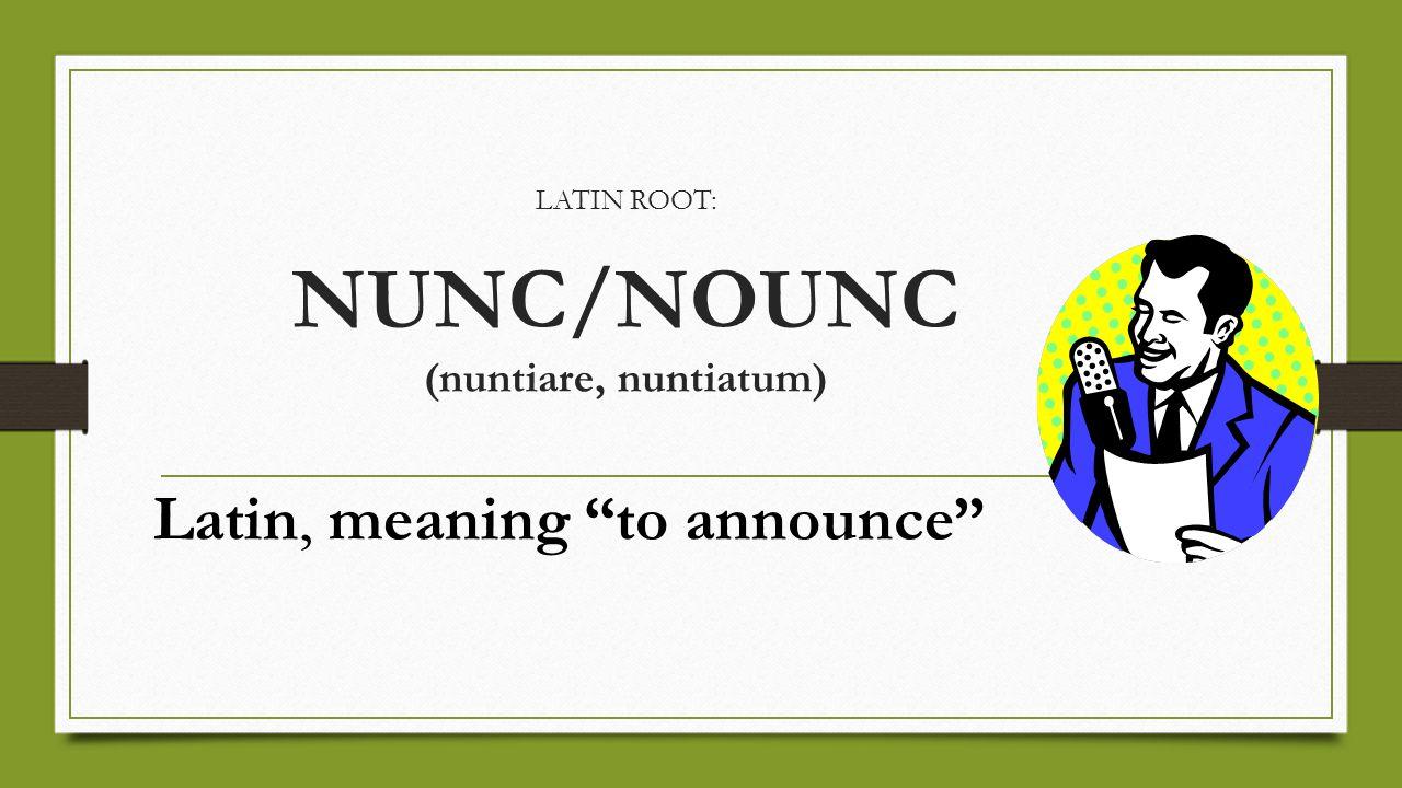 LATIN ROOT: NUNC/NOUNC (nuntiare, nuntiatum)