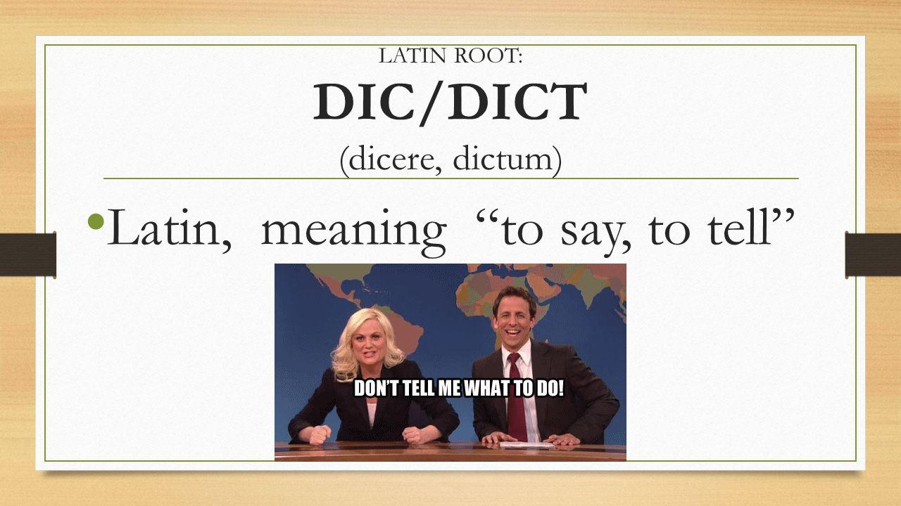 LATIN ROOT: DIC/DICT (dicere, dictum)