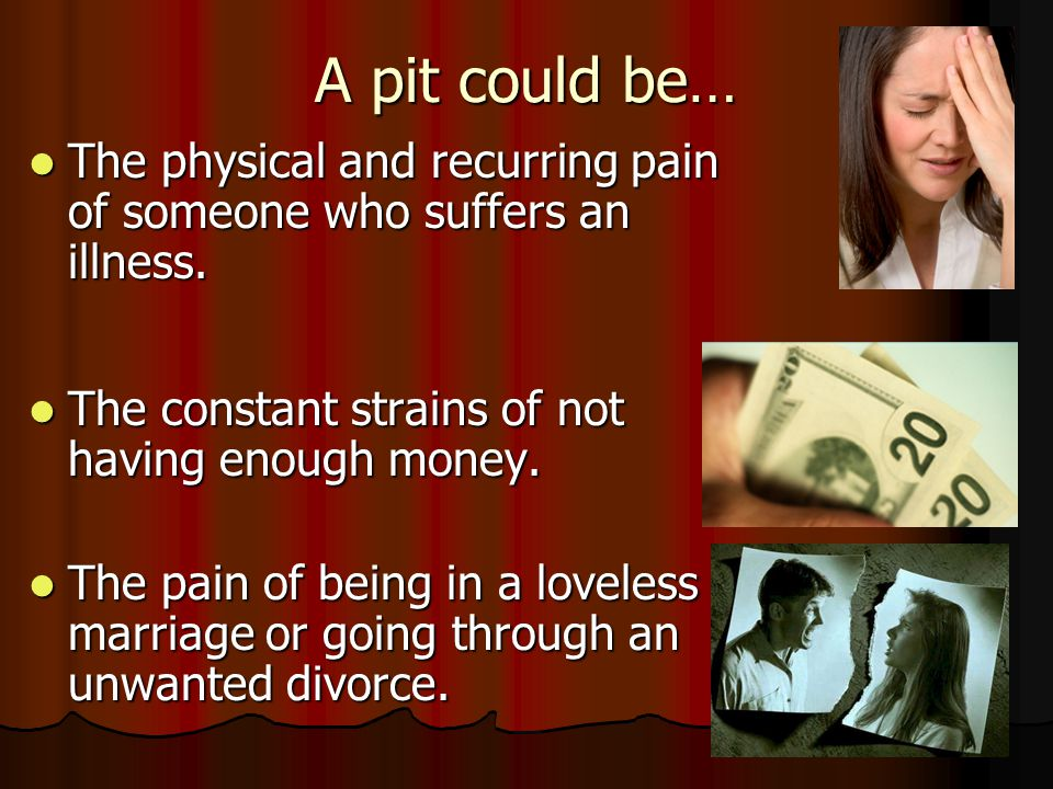 A pit could be… The physical and recurring pain of someone who suffers an illness. The constant strains of not having enough money.