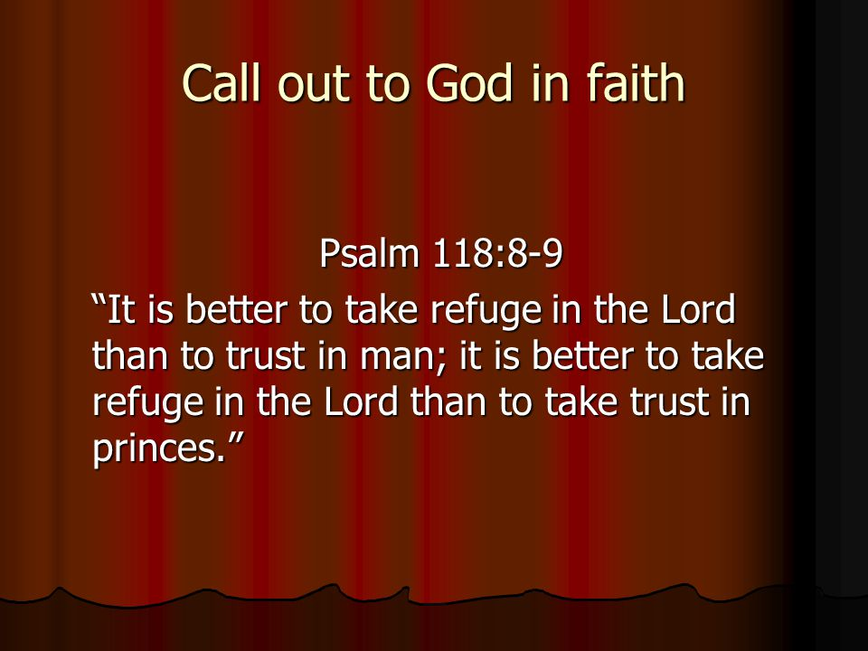 Call out to God in faith Psalm 118:8-9